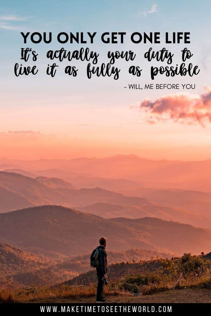 You only get one life. Its actually your duty to live it as fully as possible